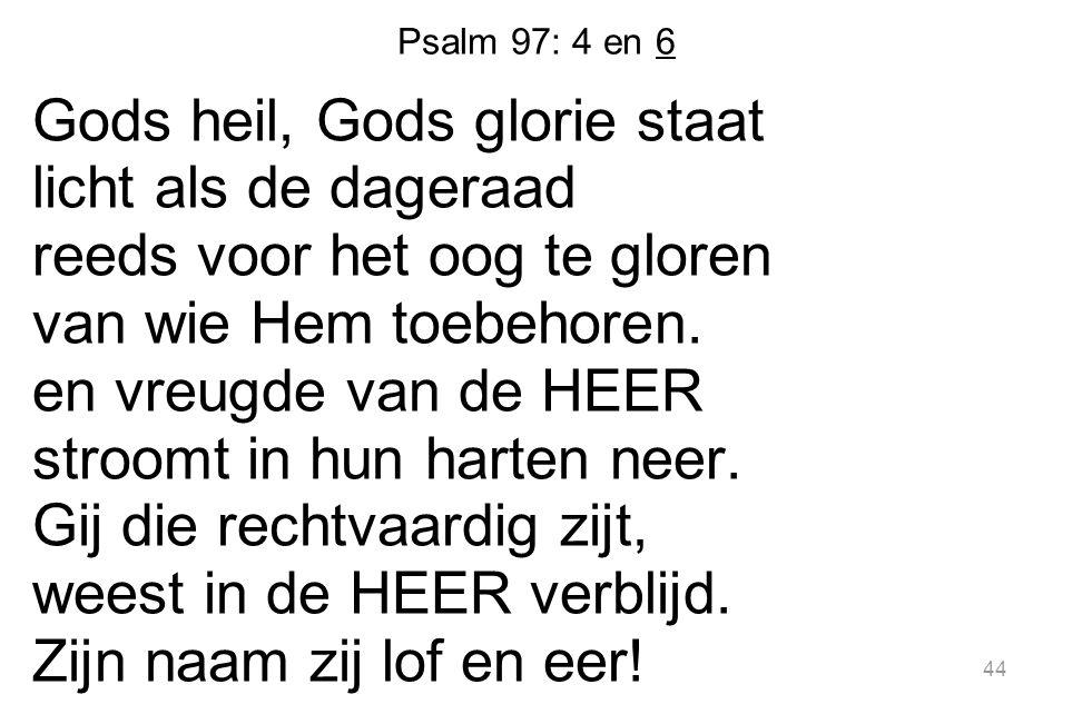 Psalm 97: 4 en 6 Gods heil, Gods glorie staat licht als de dageraad reeds voor het oog te gloren van wie Hem toebehoren. en vreugde van de HEER stroom