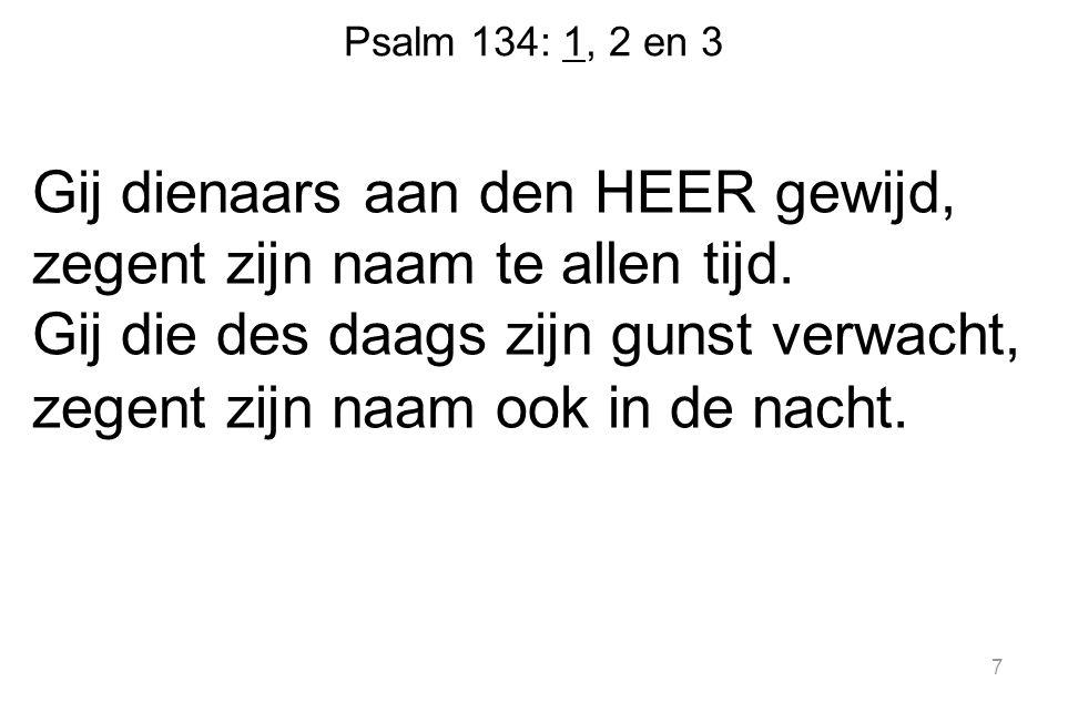 Psalm 134: 1, 2 en 3 Gij dienaars aan den HEER gewijd, zegent zijn naam te allen tijd. Gij die des daags zijn gunst verwacht, zegent zijn naam ook in