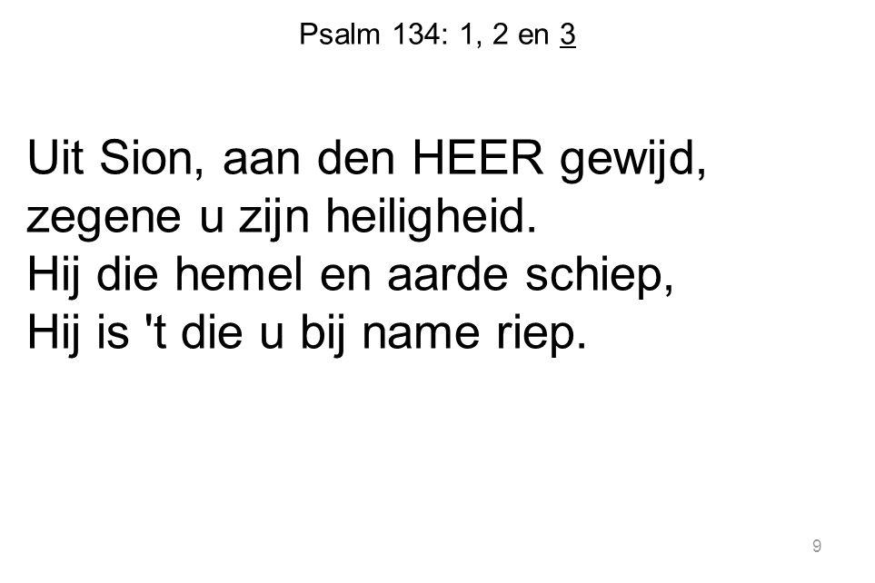 Psalm 134: 1, 2 en 3 Uit Sion, aan den HEER gewijd, zegene u zijn heiligheid. Hij die hemel en aarde schiep, Hij is 't die u bij name riep. 9