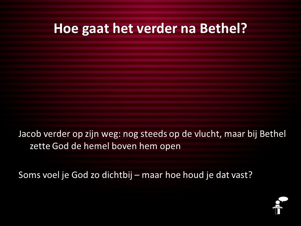 Hoe gaat het verder na Bethel? Jacob verder op zijn weg: nog steeds op de vlucht, maar bij Bethel zette God de hemel boven hem open Soms voel je God z