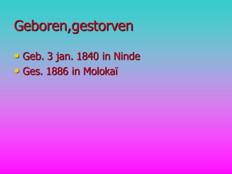 Geboren,gestorven Geb. 3 jan. 1840 in Ninde Geb. 3 jan. 1840 in Ninde Ges. 1886 in Molokaï Ges. 1886 in Molokaï