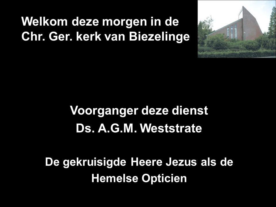 Welkom deze morgen in de Chr. Ger. kerk van Biezelinge Voorganger deze dienst Ds. A.G.M. Weststrate De gekruisigde Heere Jezus als de Hemelse Opticien