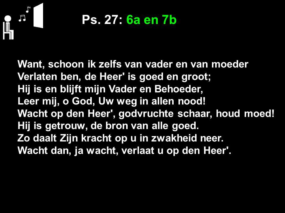 Ps. 27: 6a en 7b Want, schoon ik zelfs van vader en van moeder Verlaten ben, de Heer' is goed en groot; Hij is en blijft mijn Vader en Behoeder, Leer
