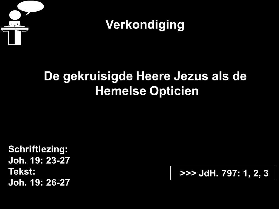 Verkondiging Schriftlezing: Joh. 19: 23-27 Tekst: Joh. 19: 26-27 >>> JdH. 797: 1, 2, 3 De gekruisigde Heere Jezus als de Hemelse Opticien