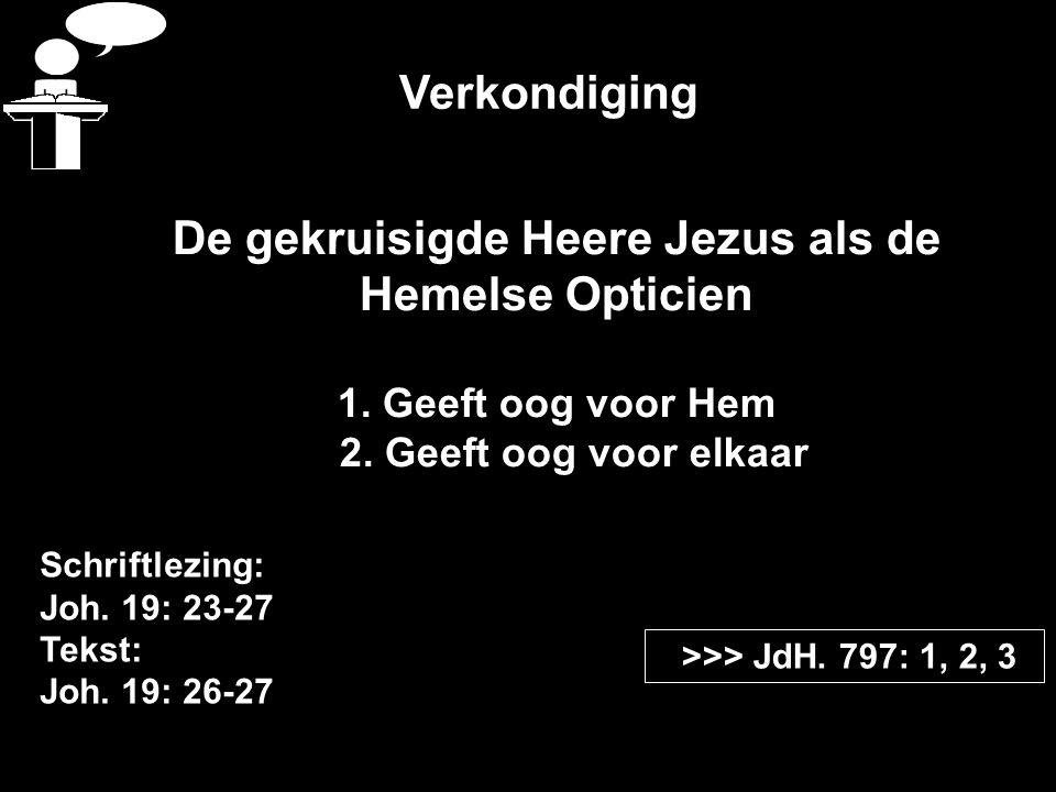 Verkondiging Schriftlezing: Joh. 19: 23-27 Tekst: Joh. 19: 26-27 >>> JdH. 797: 1, 2, 3 De gekruisigde Heere Jezus als de Hemelse Opticien 1. Geeft oog