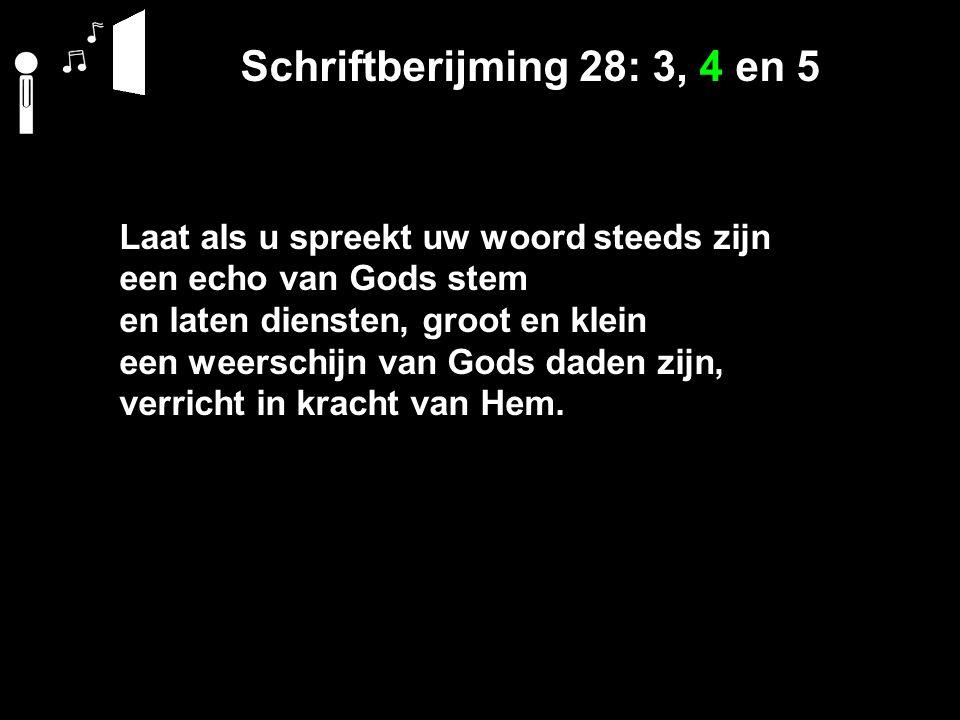 Schriftberijming 28: 3, 4 en 5 Laat als u spreekt uw woord steeds zijn een echo van Gods stem en laten diensten, groot en klein een weerschijn van Gods daden zijn, verricht in kracht van Hem.
