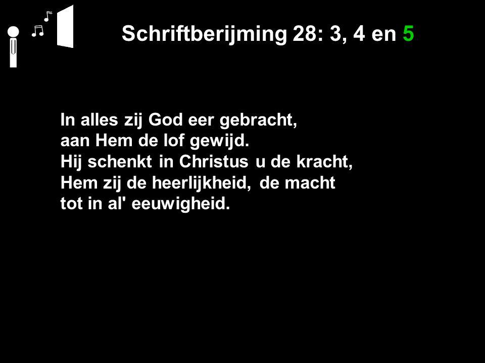 Schriftberijming 28: 3, 4 en 5 In alles zij God eer gebracht, aan Hem de lof gewijd. Hij schenkt in Christus u de kracht, Hem zij de heerlijkheid, de