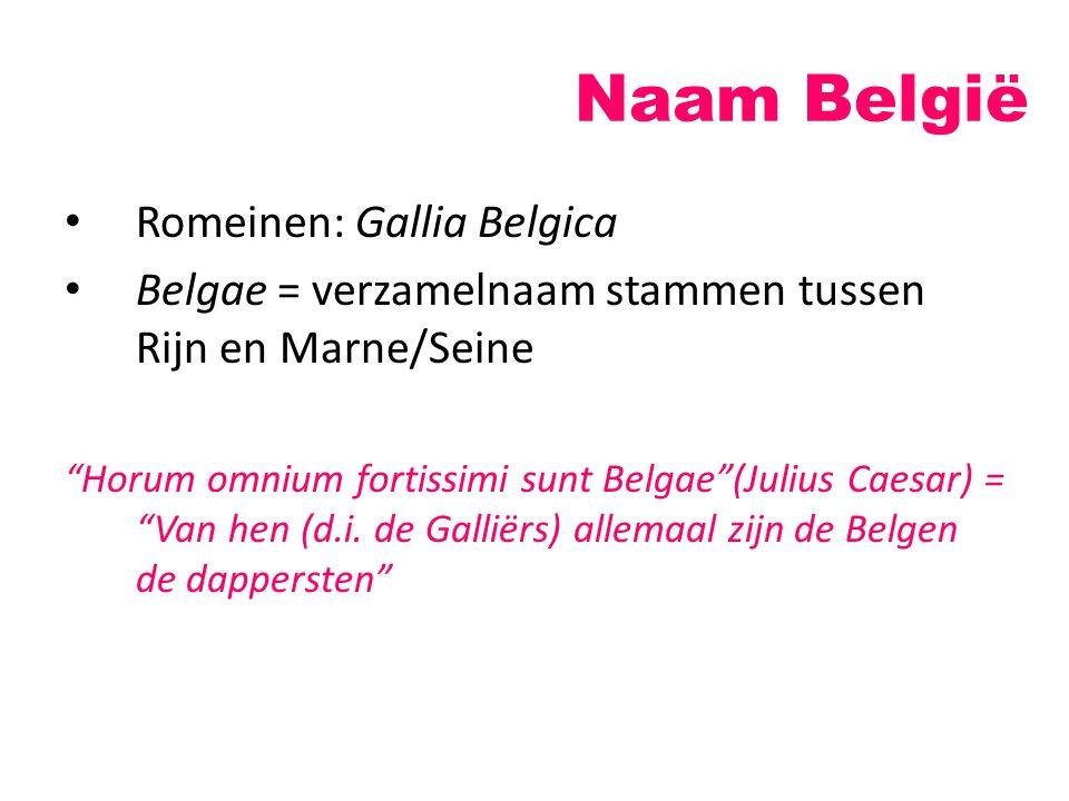 "Naam België Romeinen: Gallia Belgica Belgae = verzamelnaam stammen tussen Rijn en Marne/Seine ""Horum omnium fortissimi sunt Belgae""(Julius Caesar) = """