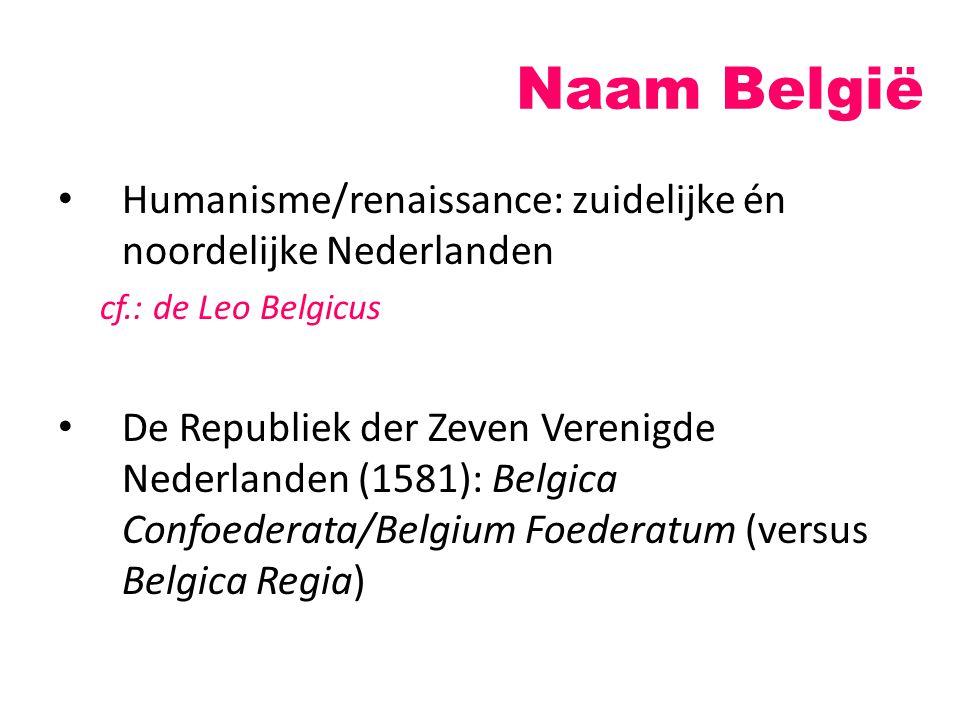 Naam België Humanisme/renaissance: zuidelijke én noordelijke Nederlanden cf.: de Leo Belgicus De Republiek der Zeven Verenigde Nederlanden (1581): Bel
