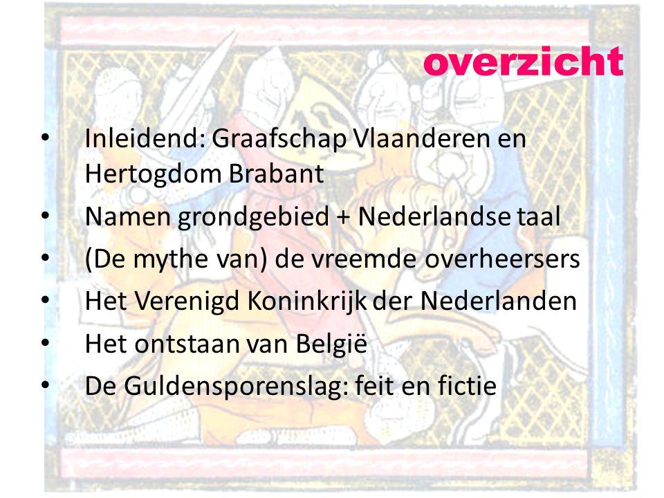Inleidend: Graafschap Vlaanderen en Hertogdom Brabant Namen grondgebied + Nederlandse taal (De mythe van) de vreemde overheersers Het Verenigd Koninkr