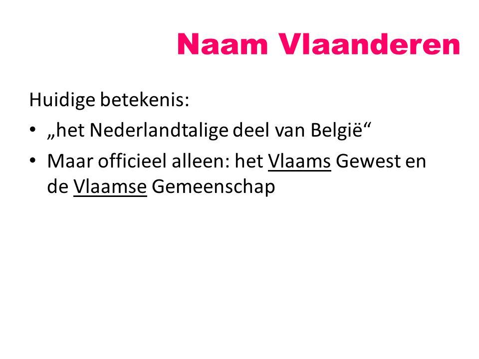 """Naam Vlaanderen Huidige betekenis: """"het Nederlandtalige deel van België"""" Maar officieel alleen: het Vlaams Gewest en de Vlaamse Gemeenschap"""