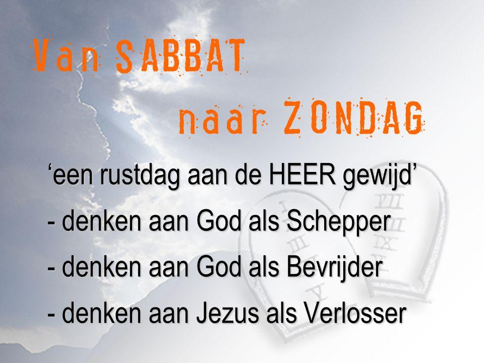 'een rustdag aan de HEER gewijd' - denken aan God als Schepper - denken aan God als Bevrijder - denken aan Jezus als Verlosser Van SABBAT naar ZONDAG 'een rustdag aan de HEER gewijd' - denken aan God als Schepper - denken aan God als Bevrijder - denken aan Jezus als Verlosser