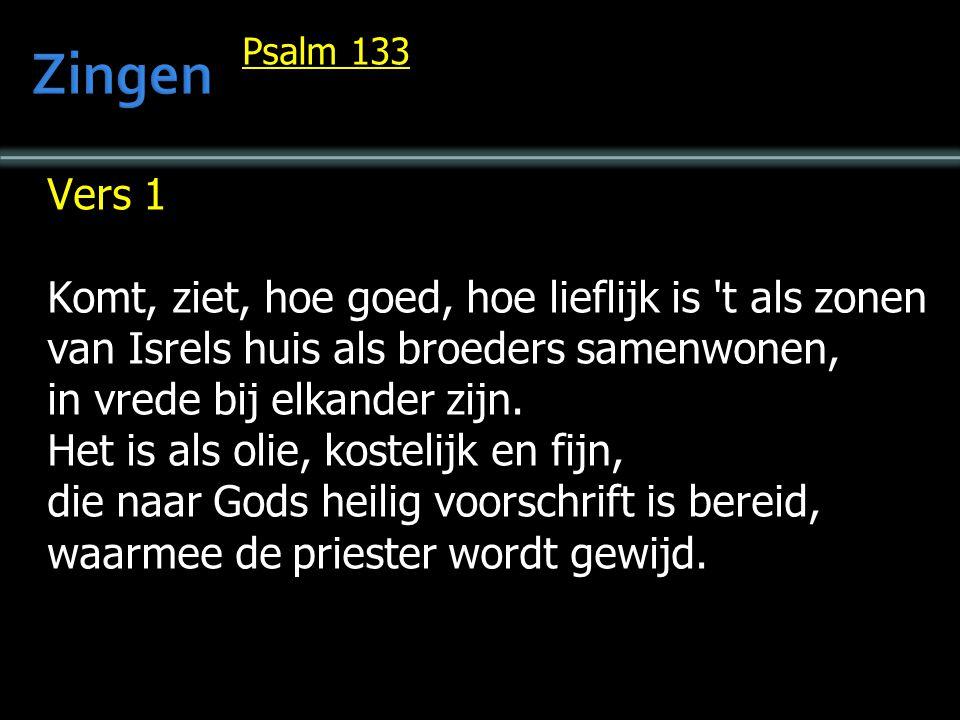 Psalm 133 Vers 1 Komt, ziet, hoe goed, hoe lieflijk is 't als zonen van Isrels huis als broeders samenwonen, in vrede bij elkander zijn. Het is als ol