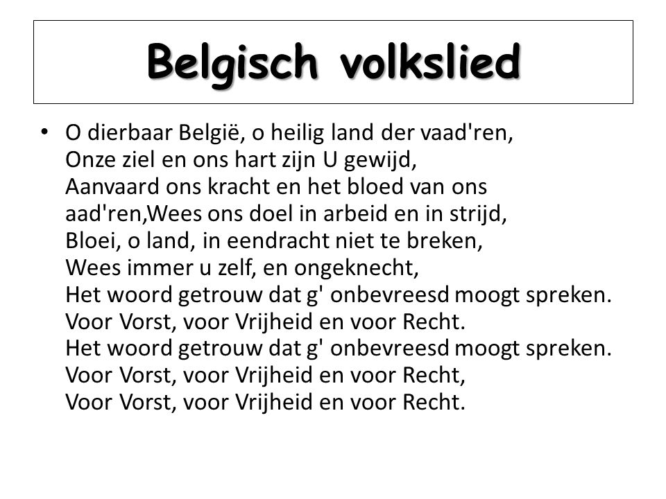 Belgisch volkslied O dierbaar België, o heilig land der vaad'ren, Onze ziel en ons hart zijn U gewijd, Aanvaard ons kracht en het bloed van ons aad're