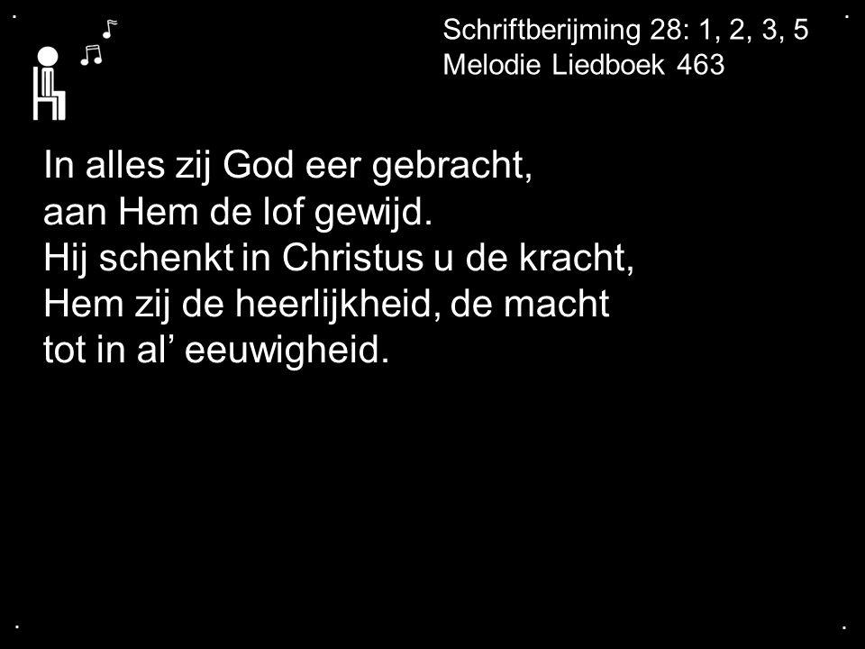 .... Schriftberijming 28: 1, 2, 3, 5 Melodie Liedboek 463 In alles zij God eer gebracht, aan Hem de lof gewijd. Hij schenkt in Christus u de kracht, H