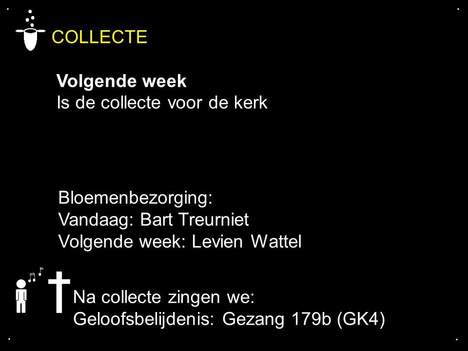 .... COLLECTE Volgende week Is de collecte voor de kerk Bloemenbezorging: Vandaag: Bart Treurniet Volgende week: Levien Wattel Na collecte zingen we: