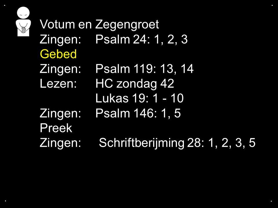 .... Votum en Zegengroet Zingen:Psalm 24: 1, 2, 3 Gebed Zingen:Psalm 119: 13, 14 Lezen:HC zondag 42 Lukas 19: 1 - 10 Zingen:Psalm 146: 1, 5 Preek Zing