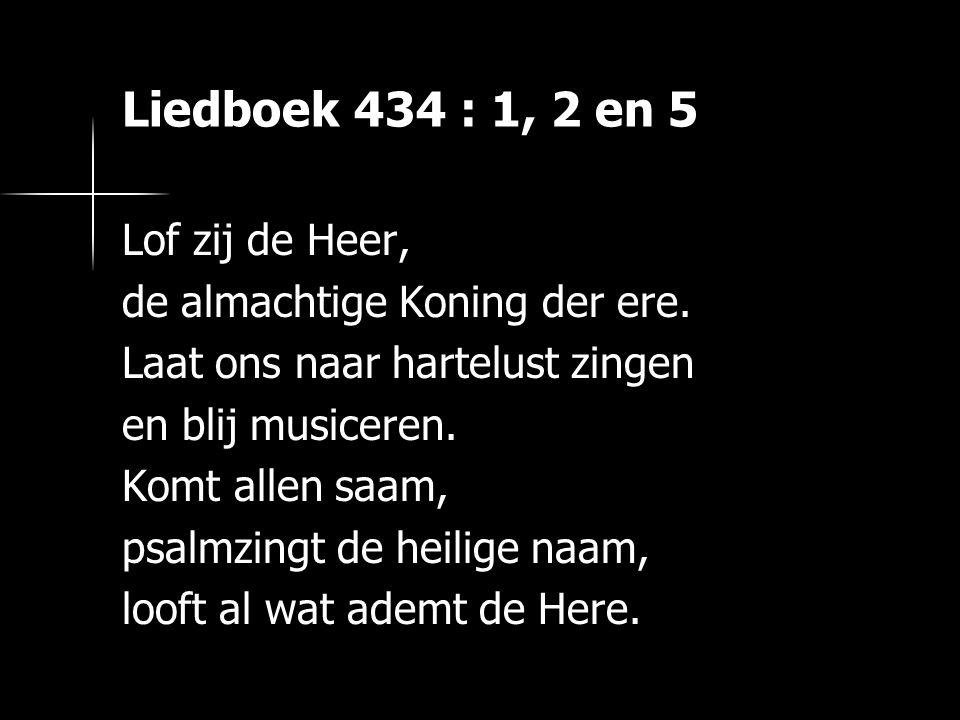 Liedboek 434 : 1, 2 en 5 Lof zij de Heer, de almachtige Koning der ere. Laat ons naar hartelust zingen en blij musiceren. Komt allen saam, psalmzingt