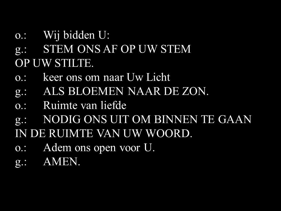 o.:Wij bidden U: g.:STEM ONS AF OP UW STEM OP UW STILTE.