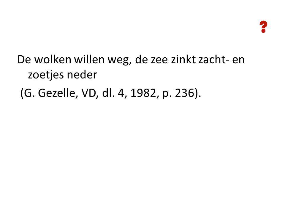 ? De wolken willen weg, de zee zinkt zacht- en zoetjes neder (G. Gezelle, VD, dl. 4, 1982, p. 236).