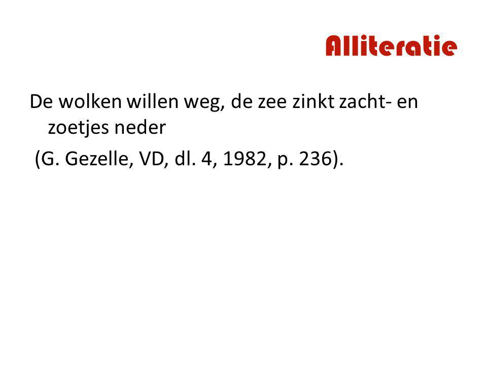 Alliteratie De wolken willen weg, de zee zinkt zacht- en zoetjes neder (G. Gezelle, VD, dl. 4, 1982, p. 236).