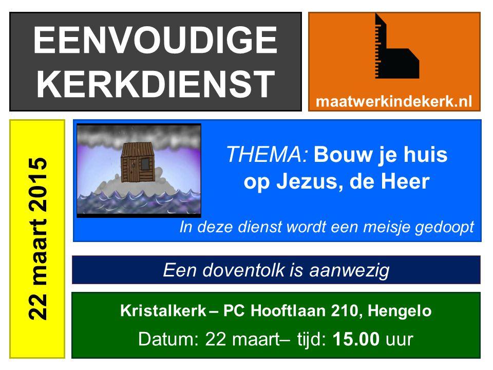 EENVOUDIGE KERKDIENST 22 maart 2015 maatwerkindekerk.nl Kristalkerk – PC Hooftlaan 210, Hengelo Datum: 22 maart– tijd: 15.00 uur THEMA: Bouw je huis o