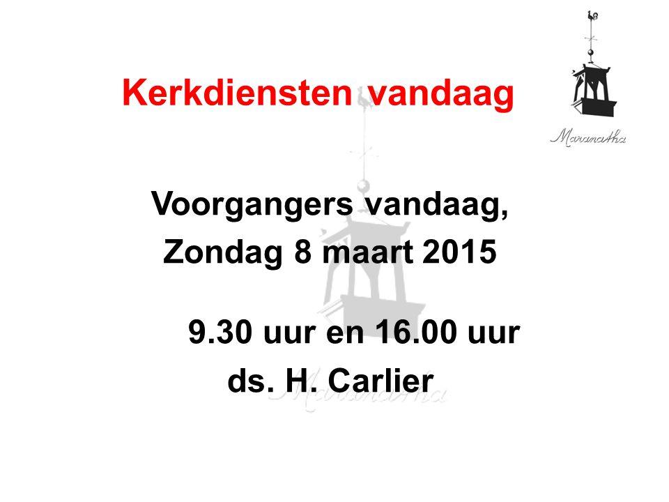 Voorgangers vandaag, Zondag 8 maart 2015 9.30 uur en 16.00 uur ds. H. Carlier Kerkdiensten vandaag