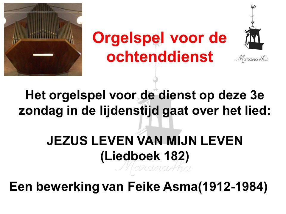 Het orgelspel voor de dienst op deze 3e zondag in de lijdenstijd gaat over het lied: JEZUS LEVEN VAN MIJN LEVEN (Liedboek 182) Een bewerking van Feike Asma(1912-1984) Orgelspel voor de ochtenddienst