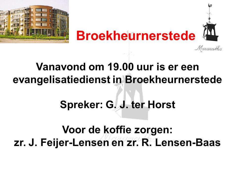 Broekheurnerstede Vanavond om 19.00 uur is er een evangelisatiedienst in Broekheurnerstede Spreker: G. J. ter Horst Voor de koffie zorgen: zr. J. Feij