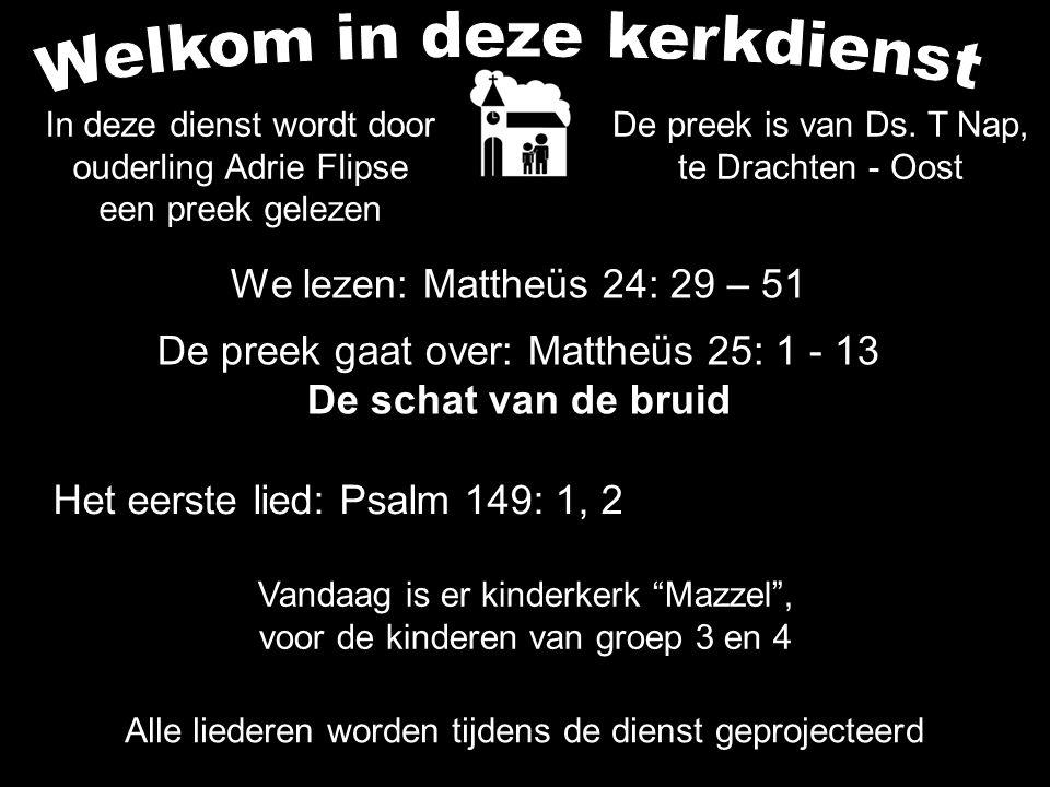 We lezen: Mattheüs 24: 29 – 51 De preek gaat over: Mattheüs 25: 1 - 13 De schat van de bruid Het eerste lied: Psalm 149: 1, 2 Alle liederen worden tijdens de dienst geprojecteerd Vandaag is er kinderkerk Mazzel , voor de kinderen van groep 3 en 4 In deze dienst wordt door ouderling Adrie Flipse een preek gelezen De preek is van Ds.