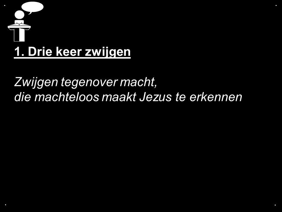 .... 1. Drie keer zwijgen Zwijgen tegenover macht, die machteloos maakt Jezus te erkennen