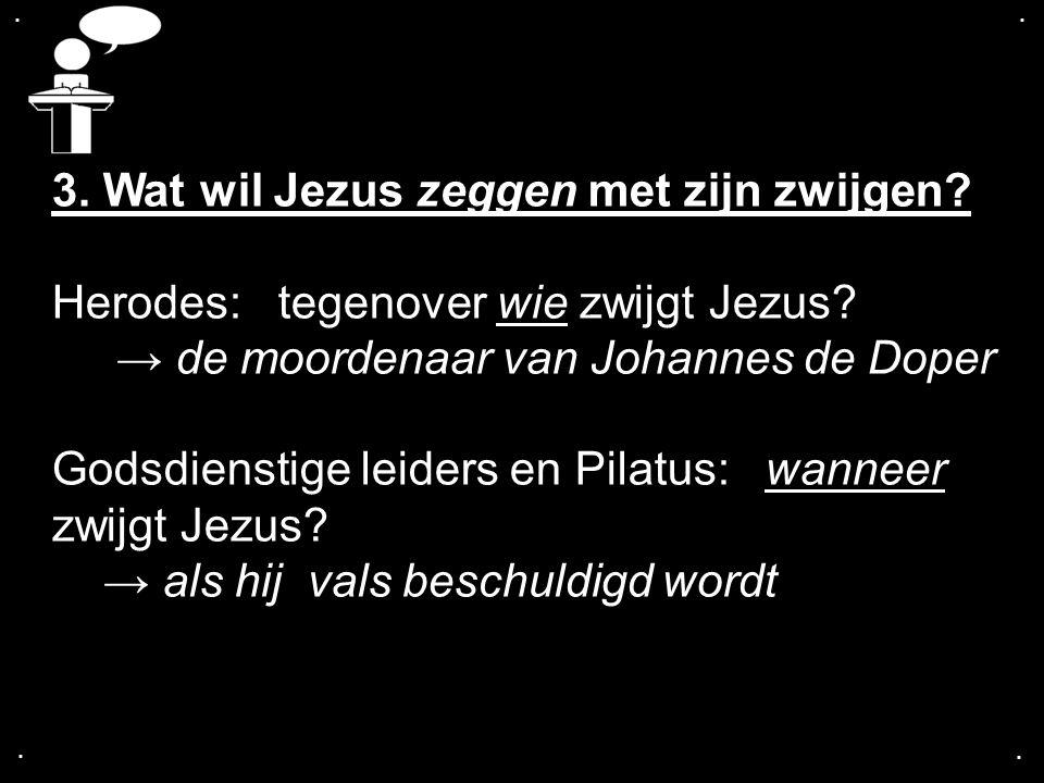 .... 3. Wat wil Jezus zeggen met zijn zwijgen? Herodes: tegenover wie zwijgt Jezus? → de moordenaar van Johannes de Doper Godsdienstige leiders en Pil