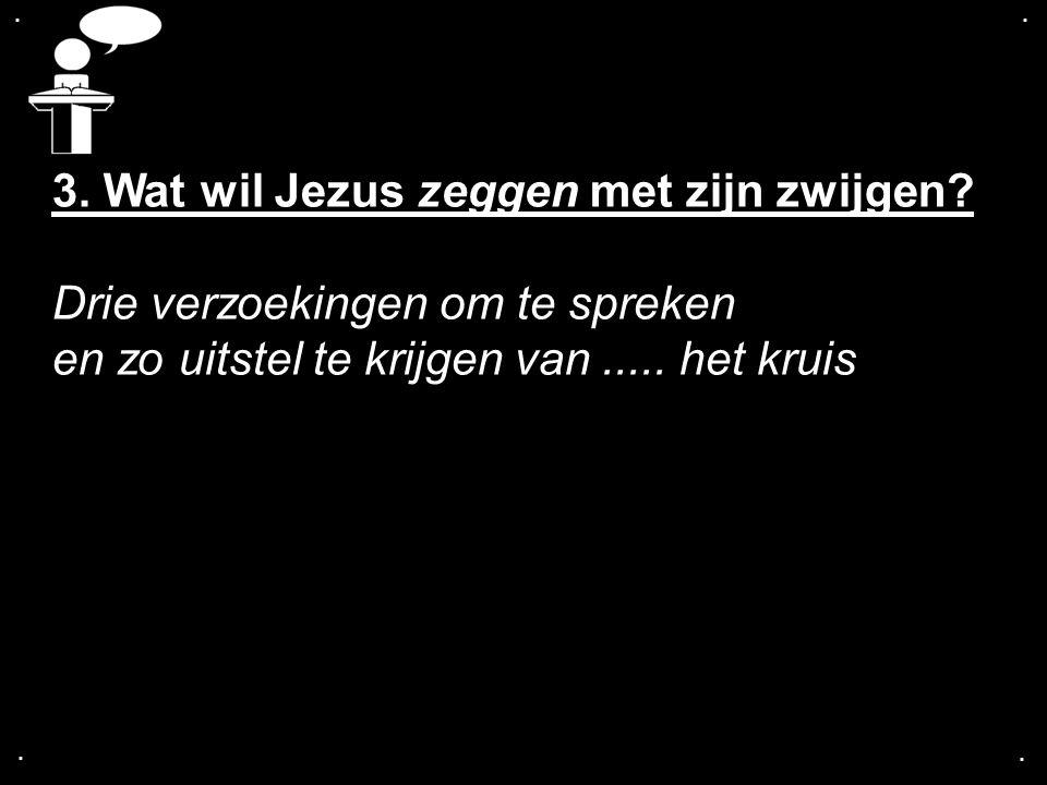 .... 3. Wat wil Jezus zeggen met zijn zwijgen? Drie verzoekingen om te spreken en zo uitstel te krijgen van..... het kruis