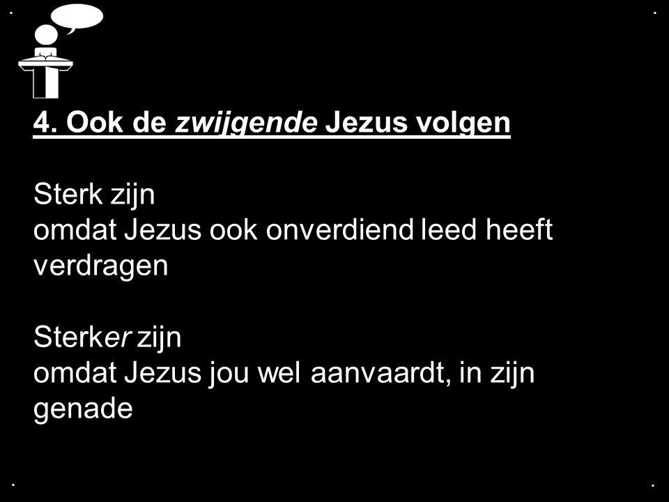 .... 4. Ook de zwijgende Jezus volgen Sterk zijn omdat Jezus ook onverdiend leed heeft verdragen Sterker zijn omdat Jezus jou wel aanvaardt, in zijn g