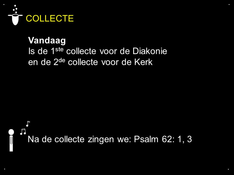 .... COLLECTE Vandaag Is de 1 ste collecte voor de Diakonie en de 2 de collecte voor de Kerk Na de collecte zingen we: Psalm 62: 1, 3