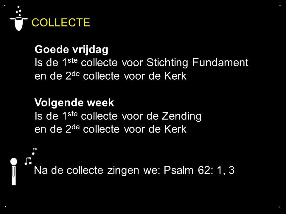.... COLLECTE Goede vrijdag Is de 1 ste collecte voor Stichting Fundament en de 2 de collecte voor de Kerk Volgende week Is de 1 ste collecte voor de