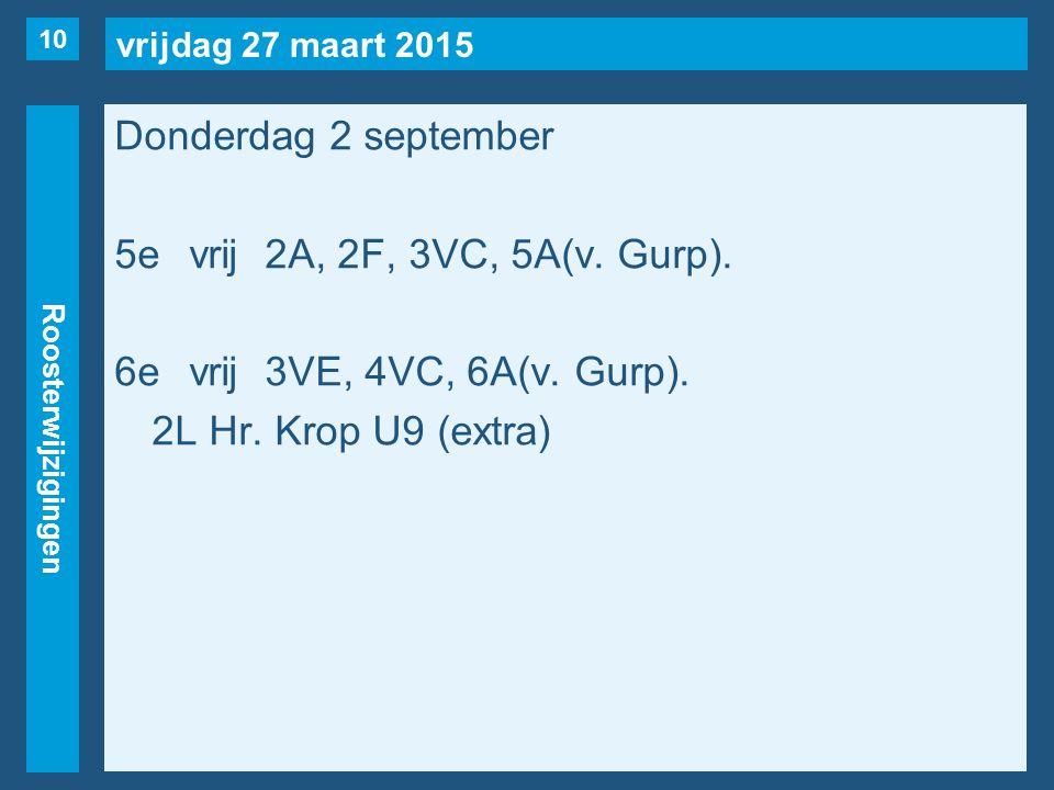 vrijdag 27 maart 2015 Roosterwijzigingen Donderdag 2 september 5evrij2A, 2F, 3VC, 5A(v. Gurp). 6evrij3VE, 4VC, 6A(v. Gurp). 2L Hr. Krop U9 (extra) 10