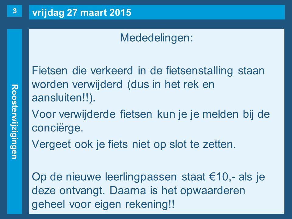 vrijdag 27 maart 2015 Roosterwijzigingen Mededelingen: Fietsen die verkeerd in de fietsenstalling staan worden verwijderd (dus in het rek en aansluiten!!).