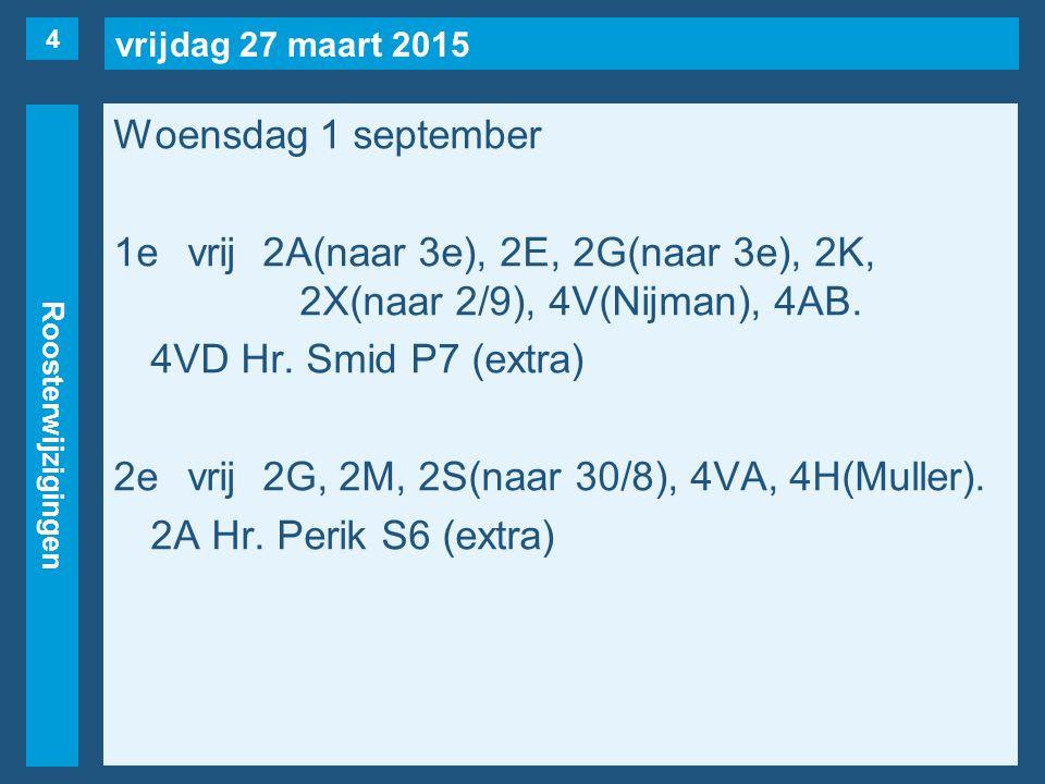 vrijdag 27 maart 2015 Roosterwijzigingen Woensdag 1 september 1evrij2A(naar 3e), 2E, 2G(naar 3e), 2K, 2X(naar 2/9), 4V(Nijman), 4AB. 4VD Hr. Smid P7 (