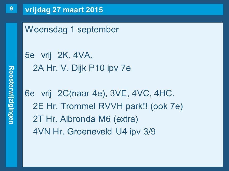vrijdag 27 maart 2015 Roosterwijzigingen Woensdag 1 september 5evrij2K, 4VA. 2A Hr. V. Dijk P10 ipv 7e 6evrij2C(naar 4e), 3VE, 4VC, 4HC. 2E Hr. Tromme