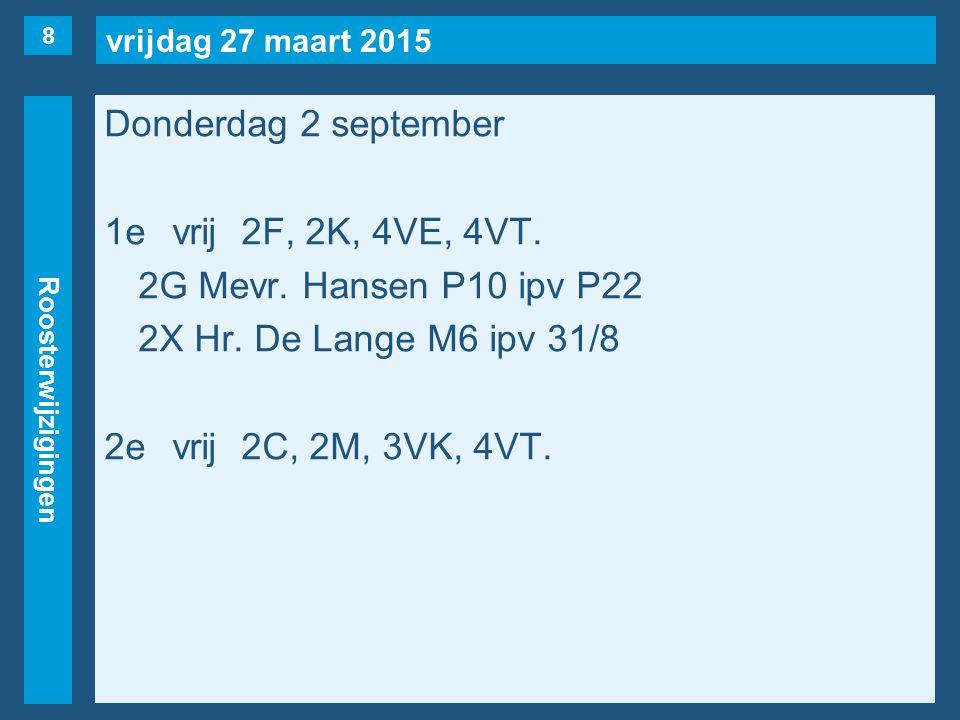 vrijdag 27 maart 2015 Roosterwijzigingen Donderdag 2 september 1evrij2F, 2K, 4VE, 4VT. 2G Mevr. Hansen P10 ipv P22 2X Hr. De Lange M6 ipv 31/8 2evrij2