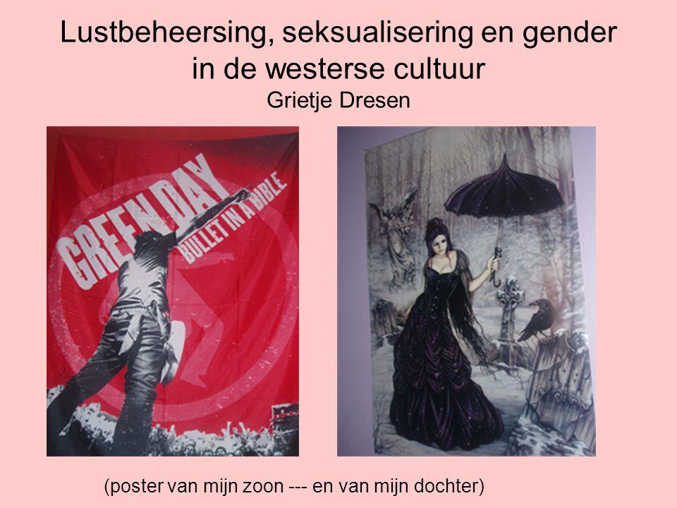 Lustbeheersing, seksualisering en gender in de westerse cultuur Grietje Dresen (poster van mijn zoon --- en van mijn dochter)