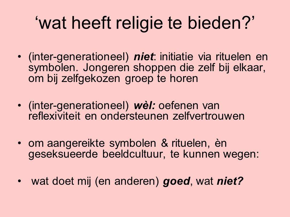 'wat heeft religie te bieden?' (inter-generationeel) niet: initiatie via rituelen en symbolen. Jongeren shoppen die zelf bij elkaar, om bij zelfgekoze