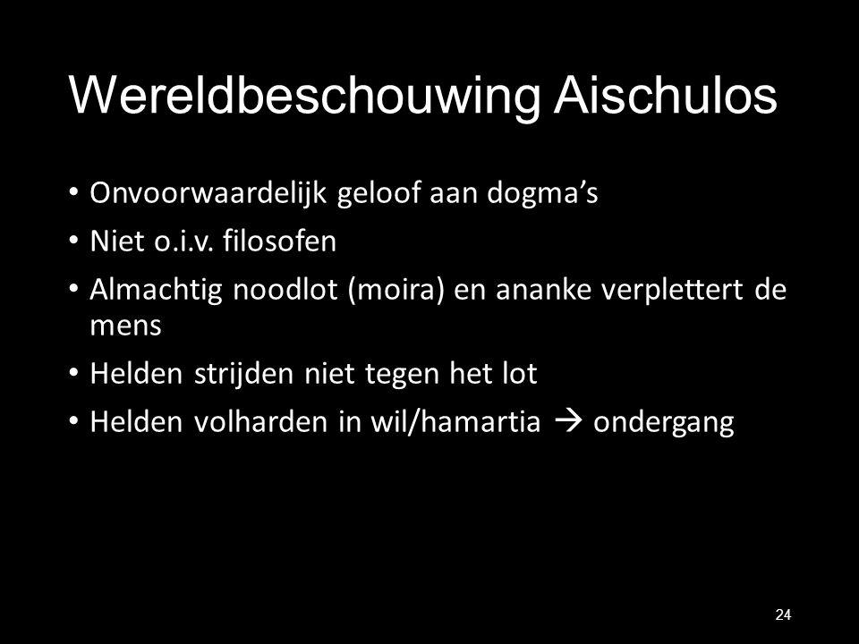 Wereldbeschouwing Aischulos Onvoorwaardelijk geloof aan dogma's Niet o.i.v. filosofen Almachtig noodlot (moira) en ananke verplettert de mens Helden s
