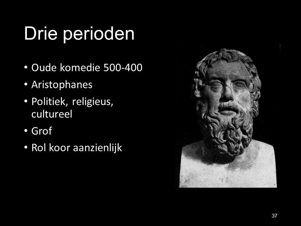 Drie perioden Oude komedie 500-400 Aristophanes Politiek, religieus, cultureel Grof Rol koor aanzienlijk 37