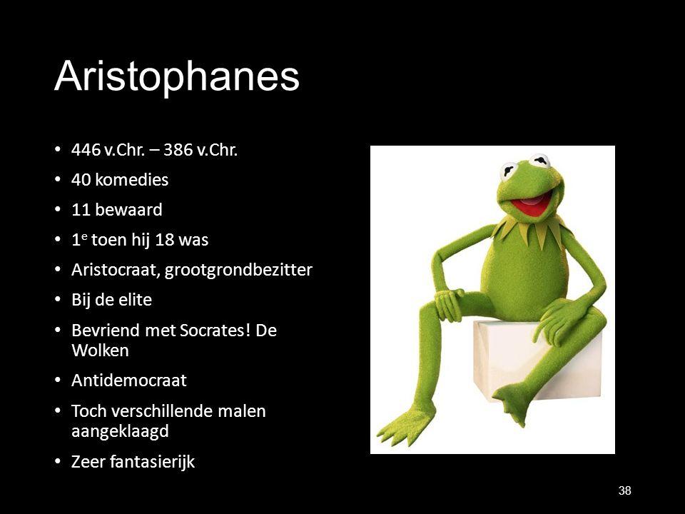 Aristophanes 446 v.Chr. – 386 v.Chr. 40 komedies 11 bewaard 1 e toen hij 18 was Aristocraat, grootgrondbezitter Bij de elite Bevriend met Socrates! De