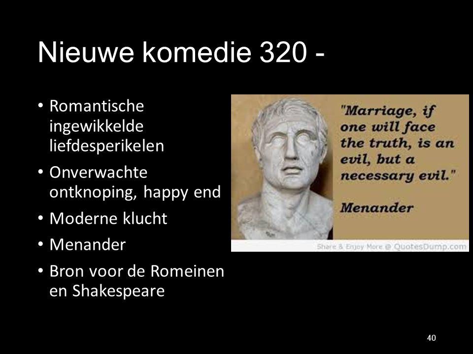 Nieuwe komedie 320 - Romantische ingewikkelde liefdesperikelen Onverwachte ontknoping, happy end Moderne klucht Menander Bron voor de Romeinen en Shak