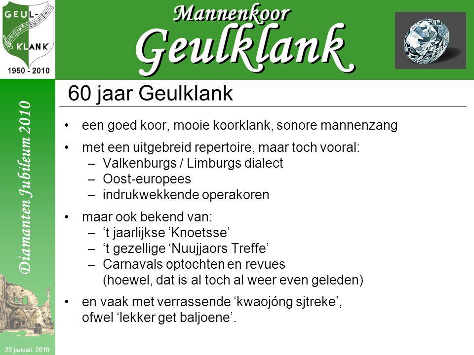 Diamanten Jubileum 2010 1950 - 2010 29 januari 2010 60 jaar Geulklank een goed koor, mooie koorklank, sonore mannenzang met een uitgebreid repertoire, maar toch vooral: –Valkenburgs / Limburgs dialect –Oost-europees –indrukwekkende operakoren maar ook bekend van: –'t jaarlijkse 'Knoetsse' –'t gezellige 'Nuujjaors Treffe' –Carnavals optochten en revues (hoewel, dat is al toch al weer even geleden) en vaak met verrassende 'kwaojóng sjtreke', ofwel 'lekker get baljoene'.