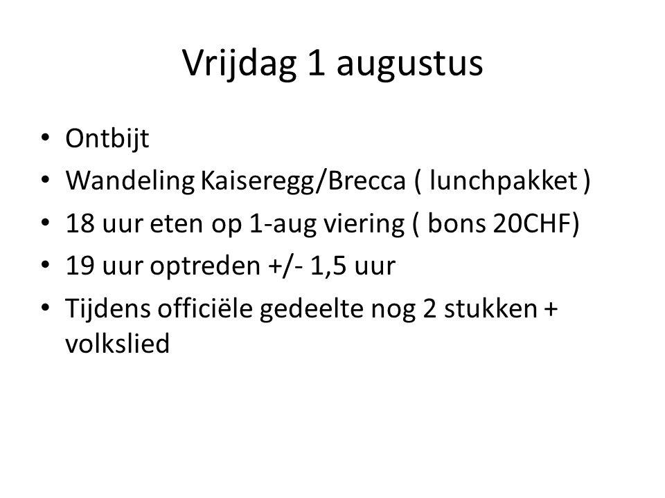 Vrijdag 1 augustus Ontbijt Wandeling Kaiseregg/Brecca ( lunchpakket ) 18 uur eten op 1-aug viering ( bons 20CHF) 19 uur optreden +/- 1,5 uur Tijdens officiële gedeelte nog 2 stukken + volkslied