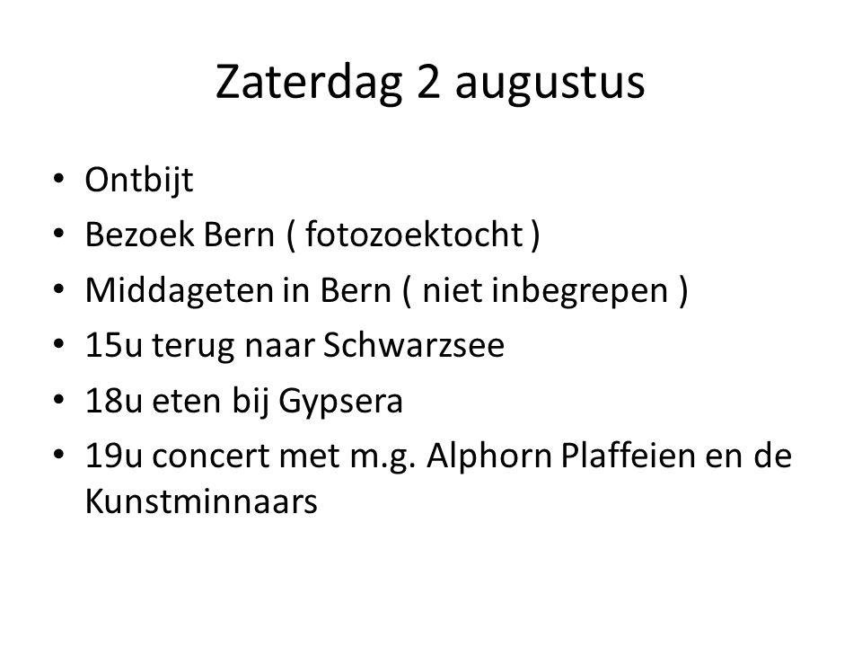 Zaterdag 2 augustus Ontbijt Bezoek Bern ( fotozoektocht ) Middageten in Bern ( niet inbegrepen ) 15u terug naar Schwarzsee 18u eten bij Gypsera 19u concert met m.g.